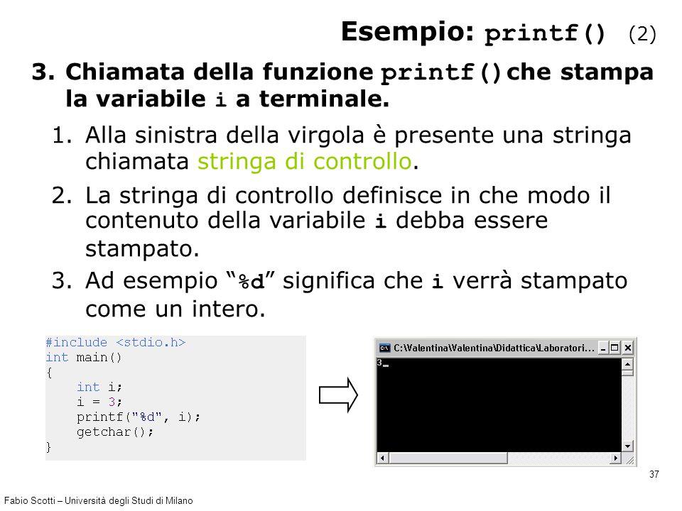 Fabio Scotti – Università degli Studi di Milano 37 Esempio: printf() (2) 3.Chiamata della funzione printf() che stampa la variabile i a terminale. 1.A