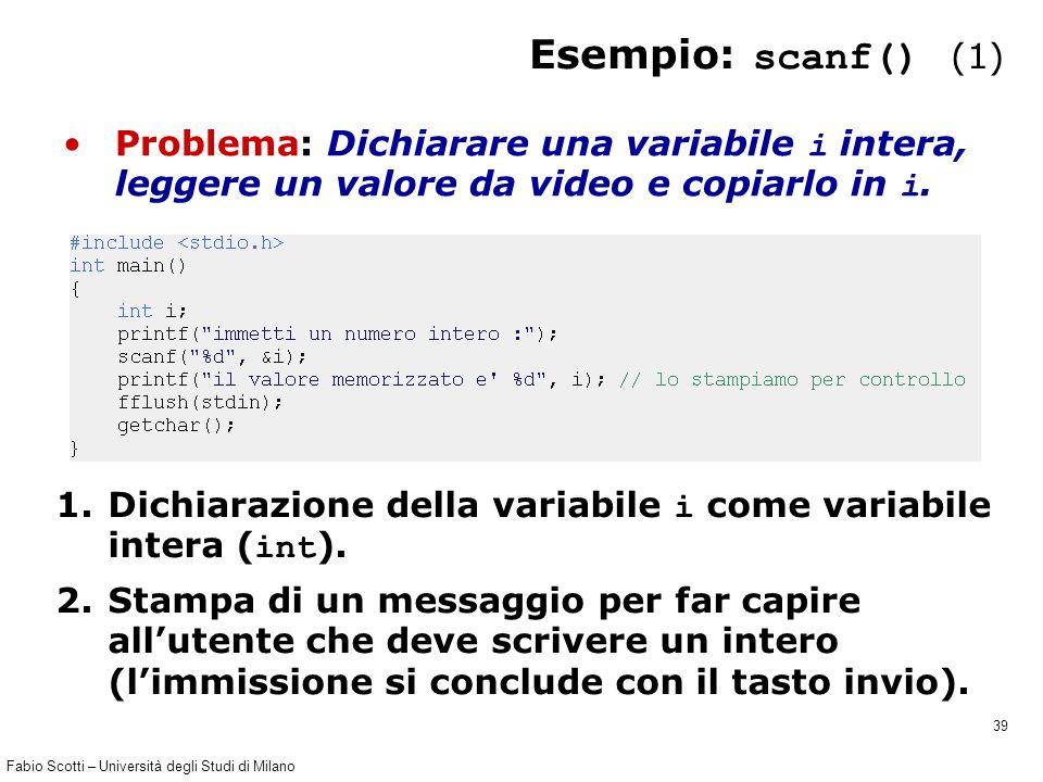 Fabio Scotti – Università degli Studi di Milano 39 Esempio: scanf() (1) Problema: Dichiarare una variabile i intera, leggere un valore da video e copi