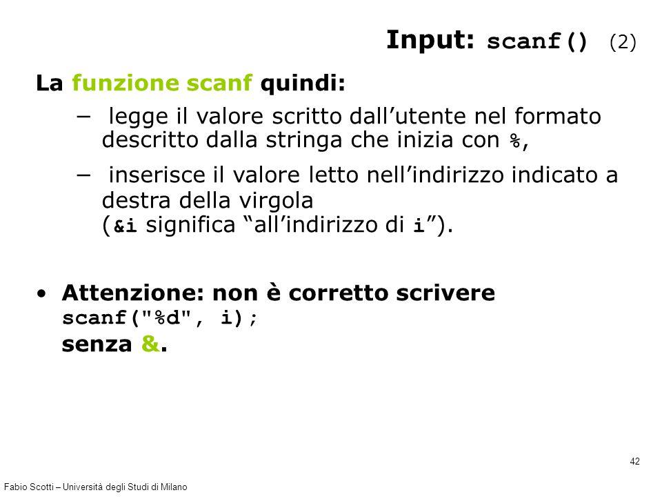 Fabio Scotti – Università degli Studi di Milano 42 Input: scanf() (2) La funzione scanf quindi: − legge il valore scritto dall'utente nel formato desc