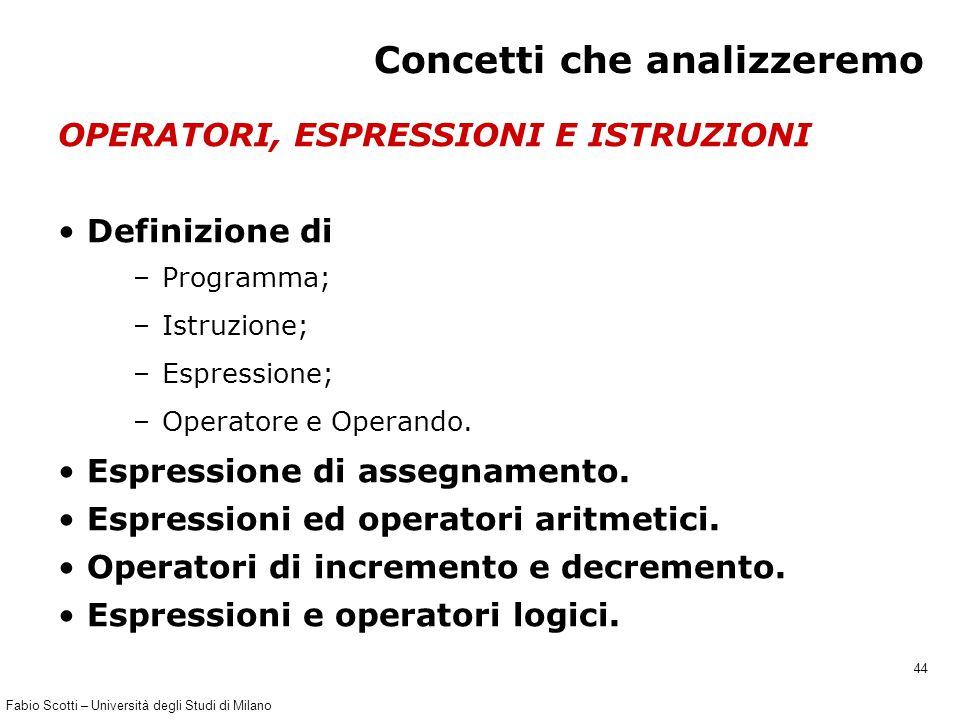 Fabio Scotti – Università degli Studi di Milano 44 Concetti che analizzeremo OPERATORI, ESPRESSIONI E ISTRUZIONI Definizione di –Programma; –Istruzione; –Espressione; –Operatore e Operando.