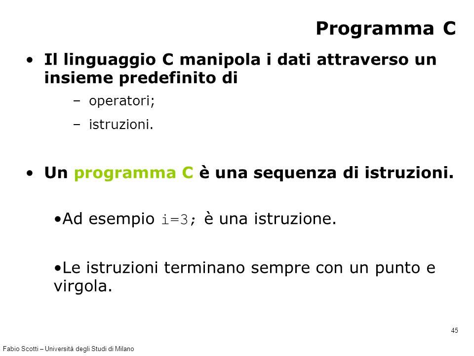 Fabio Scotti – Università degli Studi di Milano 45 Programma C Il linguaggio C manipola i dati attraverso un insieme predefinito di – operatori; – istruzioni.