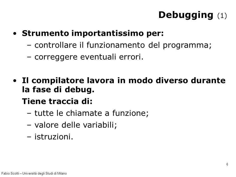Fabio Scotti – Università degli Studi di Milano 6 Debugging (1) Strumento importantissimo per: – controllare il funzionamento del programma; – correggere eventuali errori.