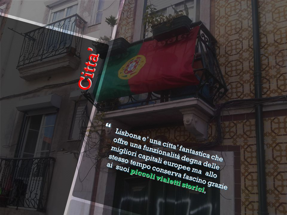 Citta' Citta'  Lisbona e' una citta' fantastica che offre una funzionalità degna delle migliori capitali europee ma allo stesso tempo conserva fascino grazie ai suoi piccoli vialetti storici,