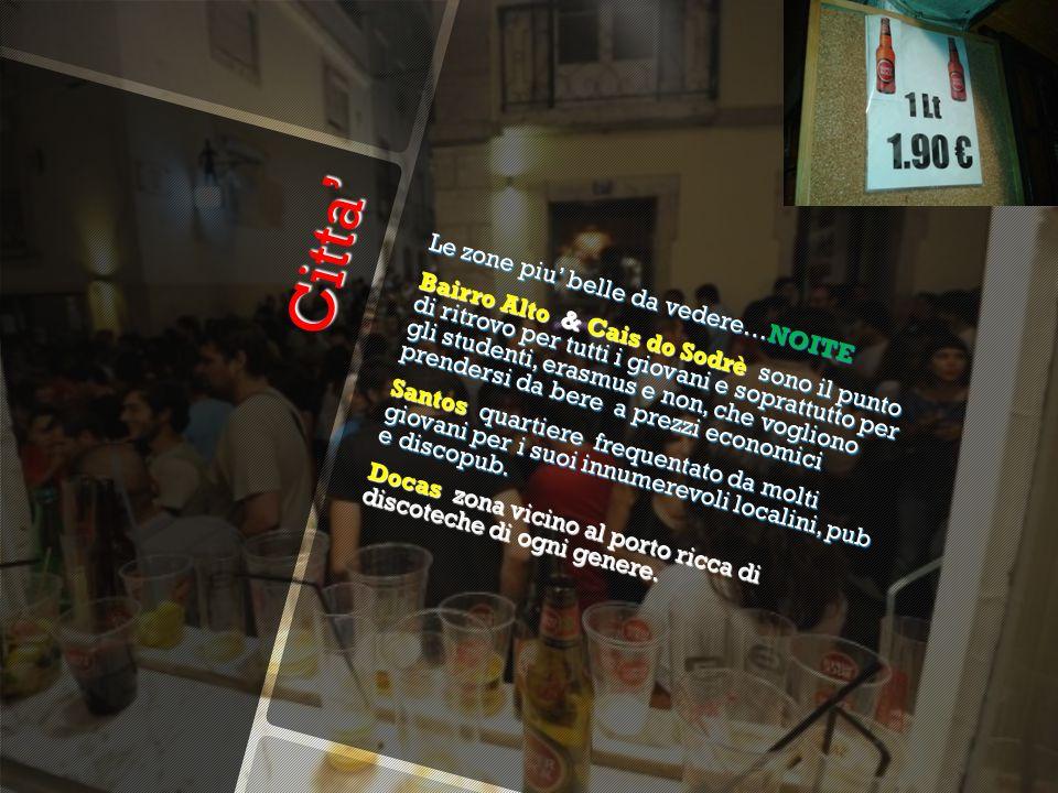 Citta' Citta' Le zone piu' belle da vedere…NOITE Bairro Alto & Cais do Sodrè sono il punto di ritrovo per tutti i giovani e soprattutto per gli studenti, erasmus e non, che vogliono prendersi da bere a prezzi economici Santos quartiere frequentato da molti giovani per i suoi innumerevoli localini, pub e discopub.