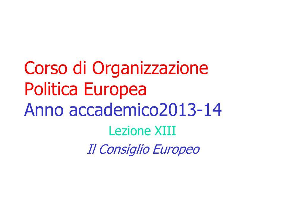 Corso di Organizzazione Politica Europea Anno accademico2013-14 Lezione XIII Il Consiglio Europeo