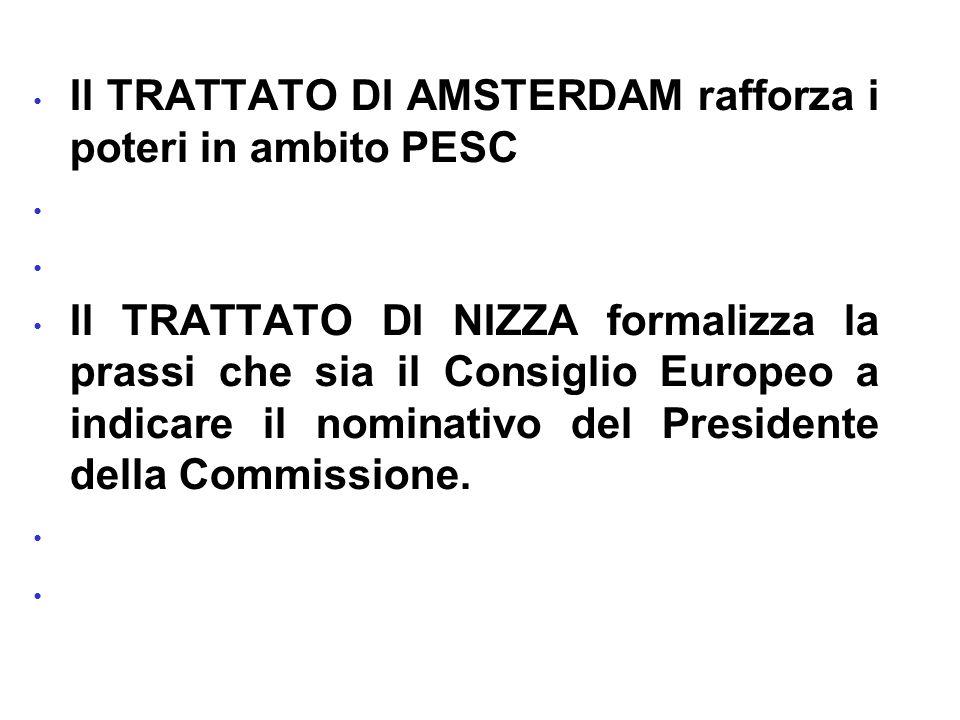 Il TRATTATO DI AMSTERDAM rafforza i poteri in ambito PESC Il TRATTATO DI NIZZA formalizza la prassi che sia il Consiglio Europeo a indicare il nominativo del Presidente della Commissione.