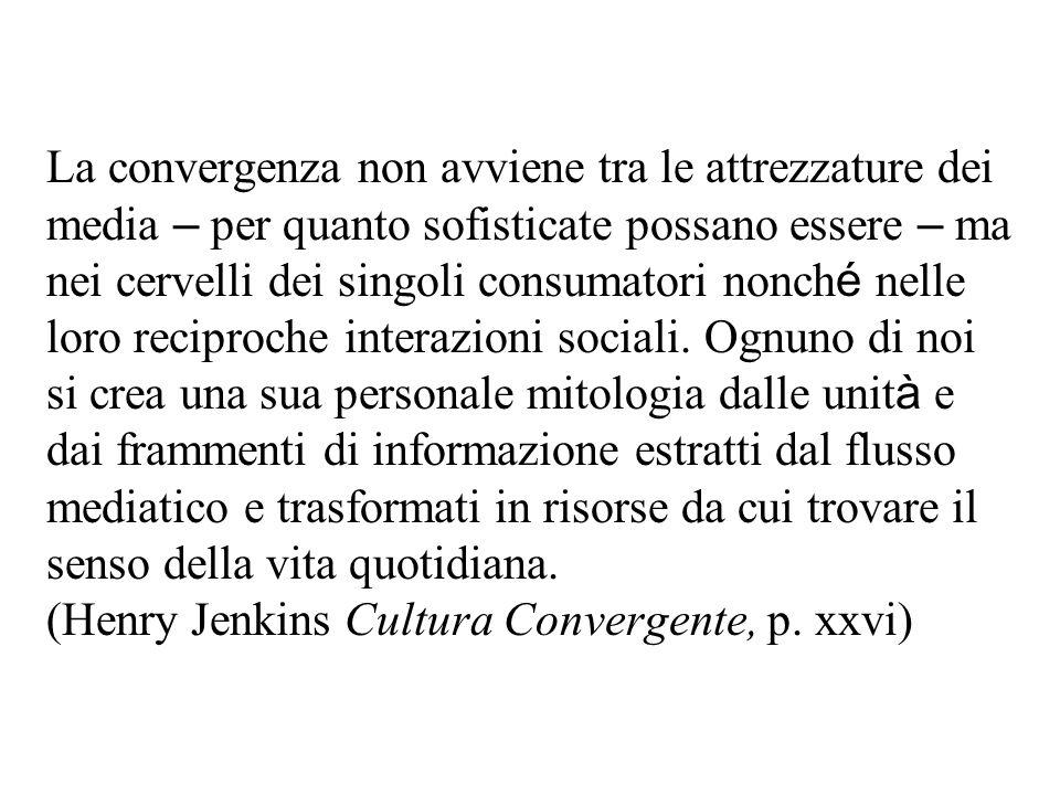 La convergenza non avviene tra le attrezzature dei media – per quanto sofisticate possano essere – ma nei cervelli dei singoli consumatori nonch é nelle loro reciproche interazioni sociali.