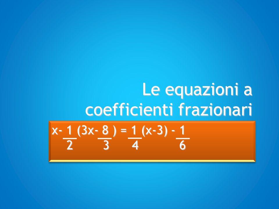 Le equazioni a coefficienti frazionari Si eliminano le parentesi eseguendo le operazioni indicate x- 1 (3x- 8 ) = 1 (x-3) - 1 2 3 4 6 2 3 4 6 x- 1 (3x- 8 ) = 1 (x-3) - 1 2 3 4 6 2 3 4 6