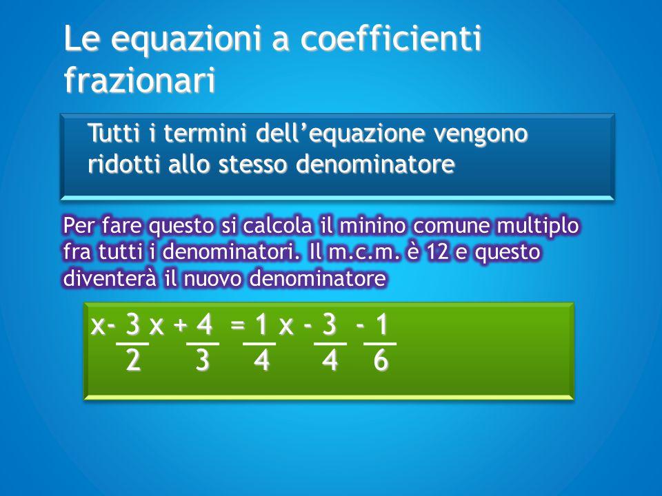 Le equazioni a coefficienti frazionari 12x-18x+16 = 3x – 9 – 2 12 12 12 12 x- 3 x + 4 = 1 x - 3 - 1 2 3 4 4 6 2 3 4 4 6 x- 3 x + 4 = 1 x - 3 - 1 2 3 4 4 6 2 3 4 4 6 Il m.c.m.