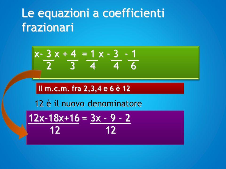 Le equazioni a coefficienti frazionari 12x-18x+16 = 3x – 9 – 2 12 12 12 12 x- 3 x + 4 = 1 x - 3 - 1 2 3 4 4 6 2 3 4 4 6 x- 3 x + 4 = 1 x - 3 - 1 2 3 4