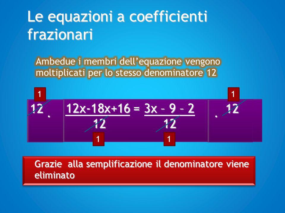 Le equazioni a coefficienti frazionari Si trasportano tutti i termini con la x al primo membro e tutti i termini noti al secondo membro Si applica il principio del trasporto 12x – 18x + 16 = 3x – 9 -2 12x – 18x – 3x = – 9 -2 - 16