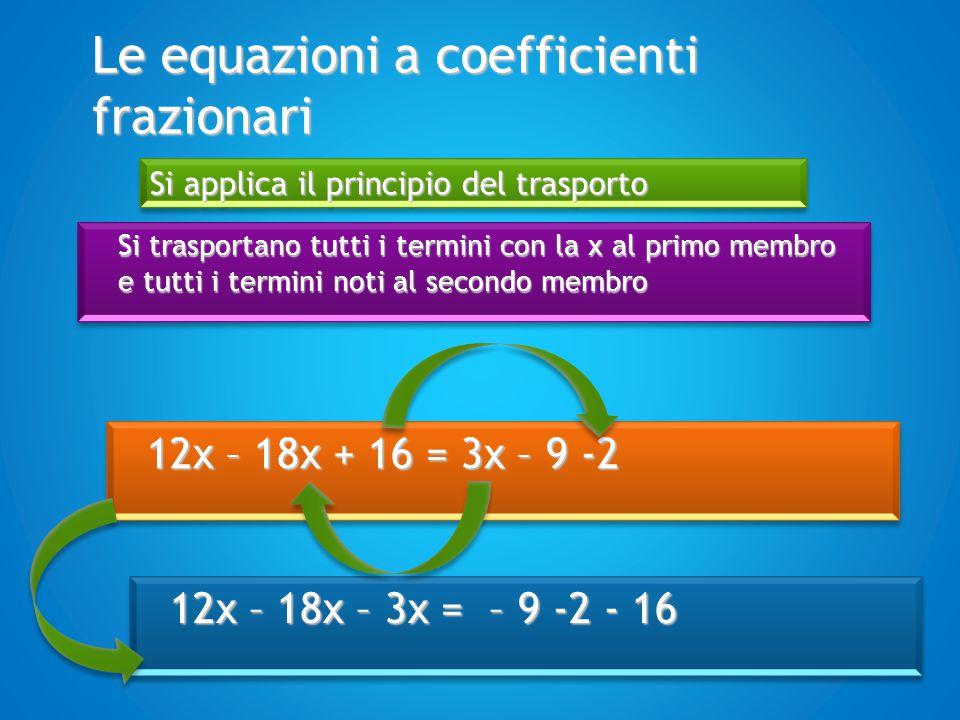 Le equazioni a coefficienti frazionari Si trasportano tutti i termini con la x al primo membro e tutti i termini noti al secondo membro Si applica il