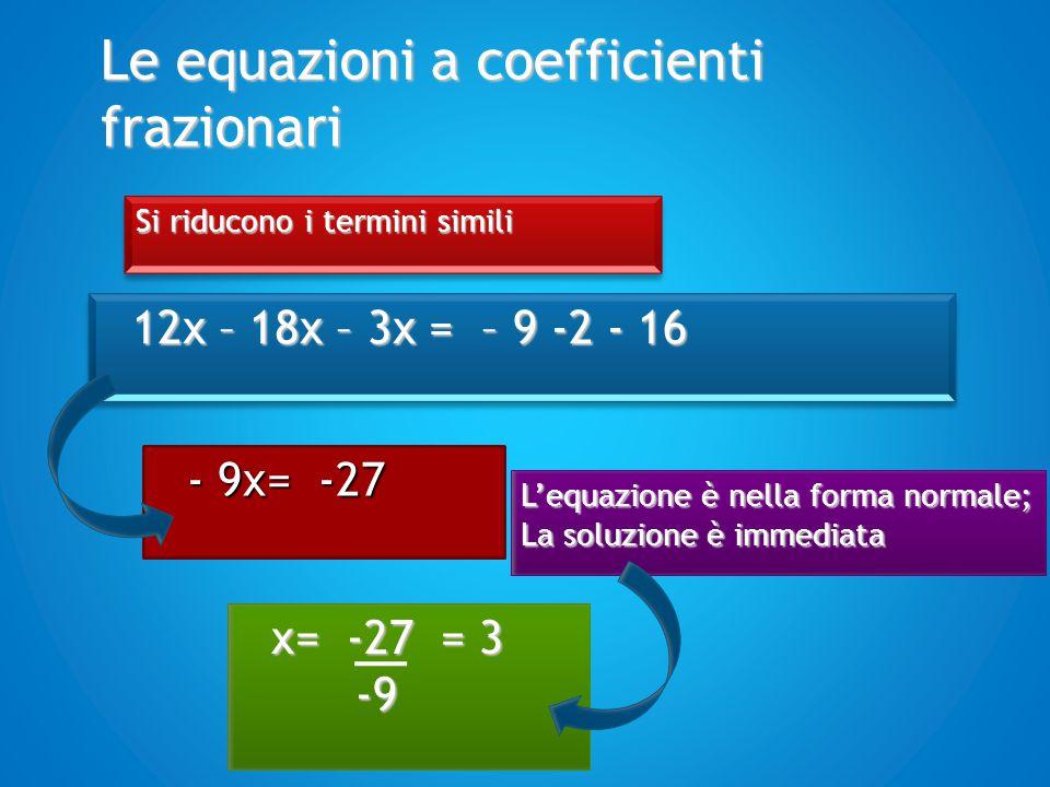 Le equazioni a coefficienti frazionari Si riducono i termini simili 12x – 18x – 3x = – 9 -2 - 16 - 9x= -27 L'equazione è nella forma normale; La soluz
