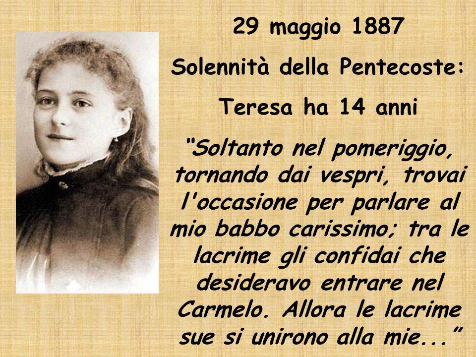 """29 maggio 1887 Solennità della Pentecoste: Teresa ha 14 anni """"Soltanto nel pomeriggio, tornando dai vespri, trovai l'occasione per parlare al mio babb"""