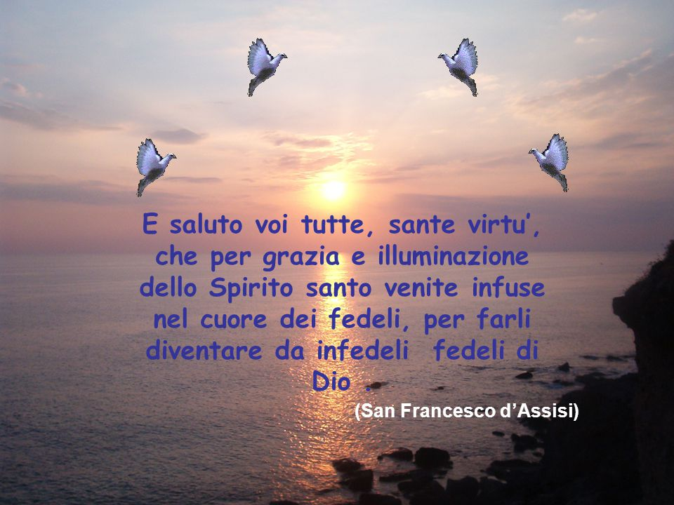 E saluto voi tutte, sante virtu', che per grazia e illuminazione dello Spirito santo venite infuse nel cuore dei fedeli, per farli diventare da infede