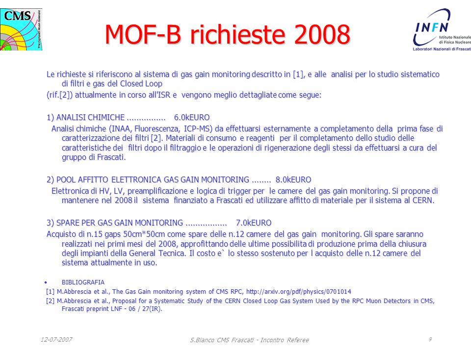12-07-2007 S.Bianco CMS Frascati - Incontro Referee 9 MOF-B richieste 2008 Le richieste si riferiscono al sistema di gas gain monitoring descritto in [1], e alle analisi per lo studio sistematico di filtri e gas del Closed Loop Le richieste si riferiscono al sistema di gas gain monitoring descritto in [1], e alle analisi per lo studio sistematico di filtri e gas del Closed Loop (rif.[2]) attualmente in corso all ISR e vengono meglio dettagliate come segue: (rif.[2]) attualmente in corso all ISR e vengono meglio dettagliate come segue: 1) ANALISI CHIMICHE................