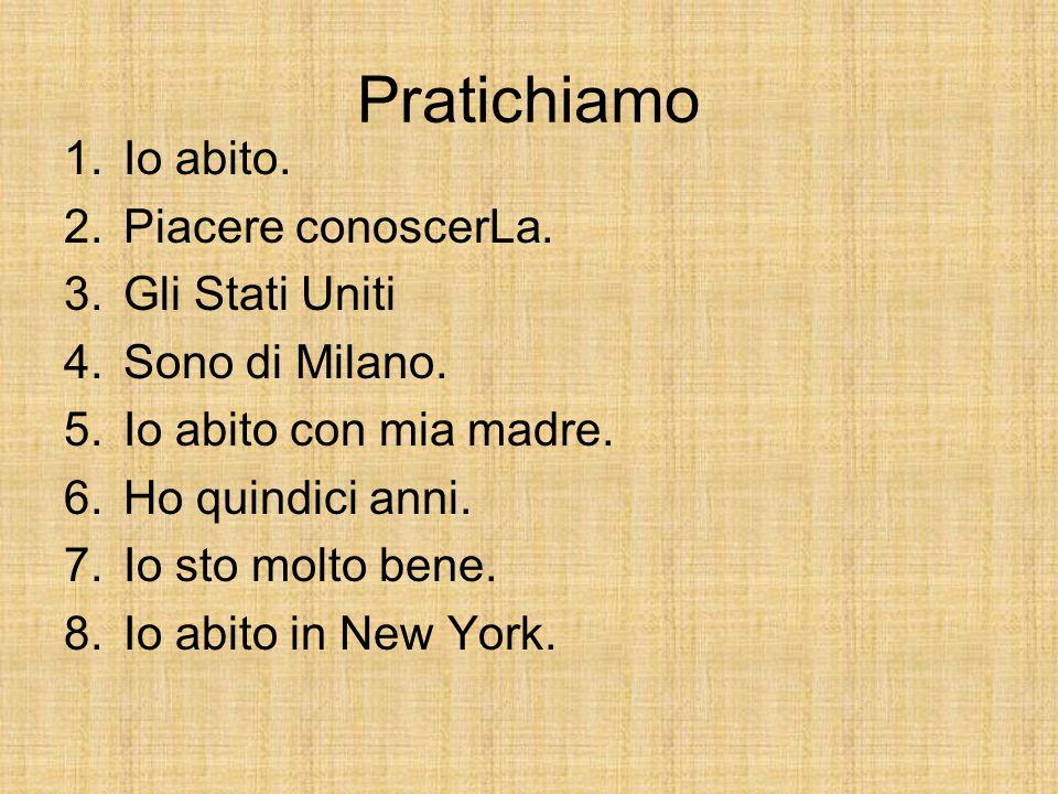 1.Io abito. 2.Piacere conoscerLa. 3.Gli Stati Uniti 4.Sono di Milano.