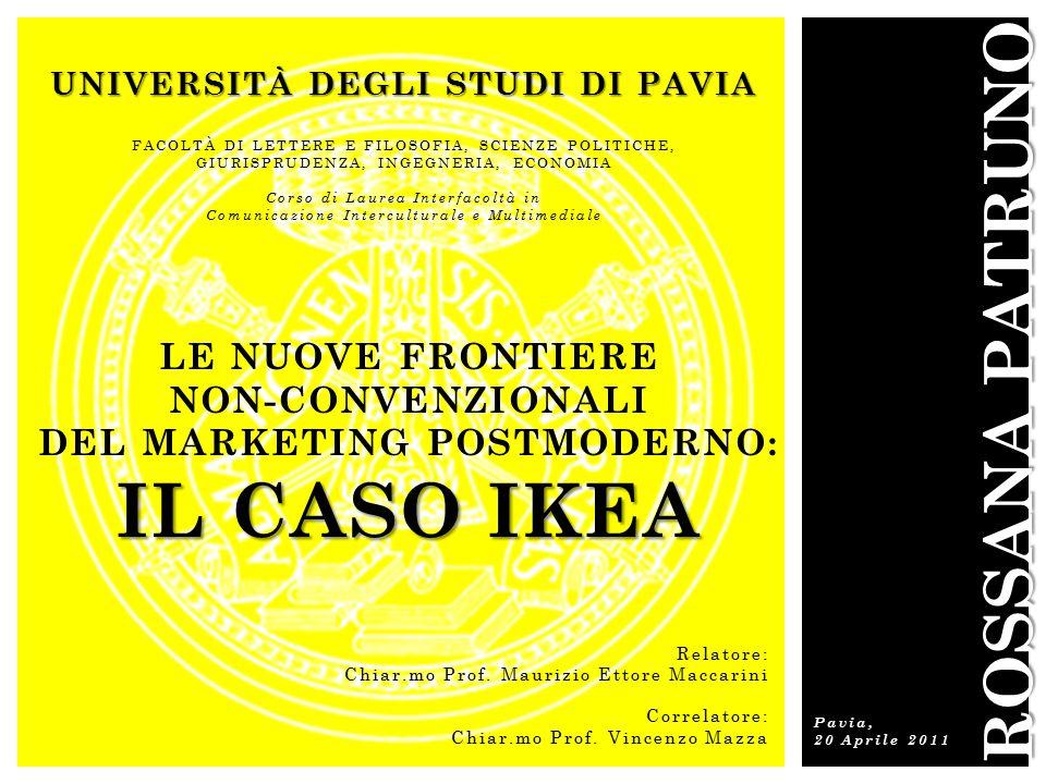 UNIVERSITÀ DEGLI STUDI DI PAVIA FACOLTÀ DI LETTERE E FILOSOFIA, SCIENZE POLITICHE, GIURISPRUDENZA, INGEGNERIA, ECONOMIA Corso di Laurea Interfacoltà in Comunicazione Interculturale e Multimediale IL CASO IKEA LE NUOVE FRONTIERE NON-CONVENZIONALI DEL MARKETING POSTMODERNO: IL CASO IKEA ROSSANA PATRUNO Pavia, 20 Aprile 2011 Relatore: Chiar.mo Prof.