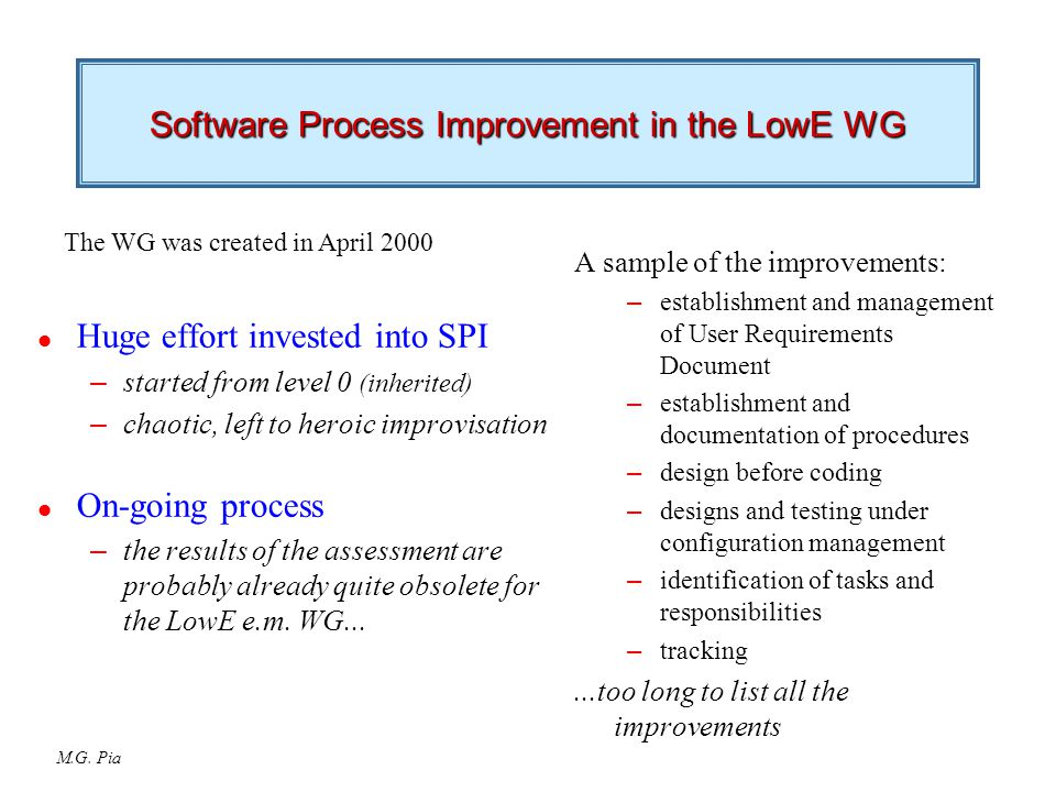 M.G. Pia Software Process Improvement in the LowE WG l Huge effort invested into SPI – started from level 0 (inherited) – chaotic, left to heroic impr