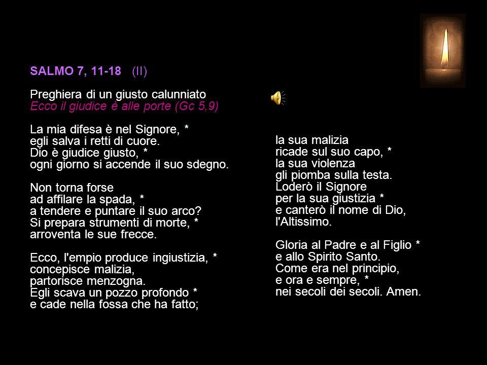 SALMO 7, 1-10 (I) Preghiera di un giusto calunniato Ecco il giudice è alle porte (Gc 5,9) Signore, mio Dio, in te mi rifugio: * salvami e liberami da