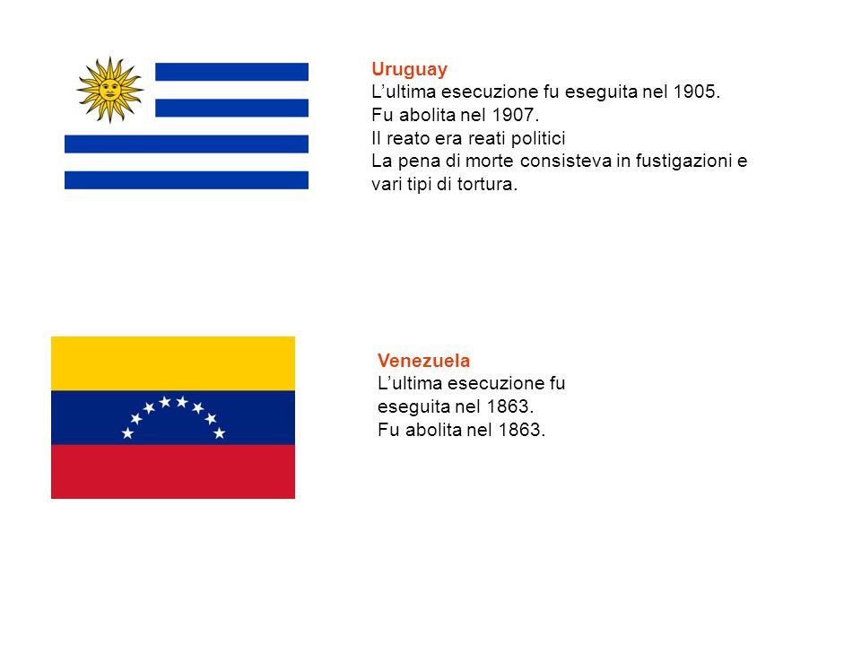 Uruguay L'ultima esecuzione fu eseguita nel 1905. Fu abolita nel 1907. Il reato era reati politici La pena di morte consisteva in fustigazioni e vari