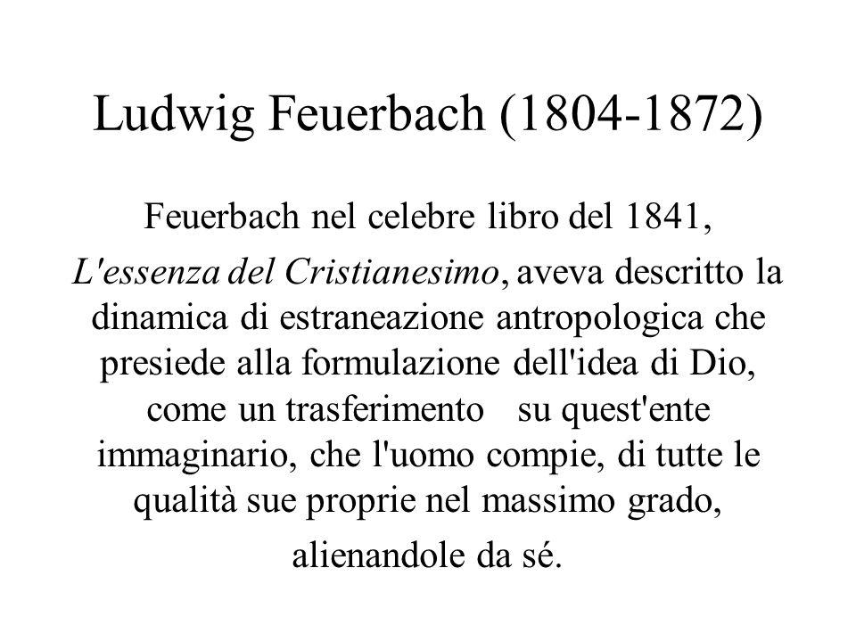 Ludwig Feuerbach (1804-1872) Feuerbach nel celebre libro del 1841, L'essenza del Cristianesimo, aveva descritto la dinamica di estraneazione antropolo