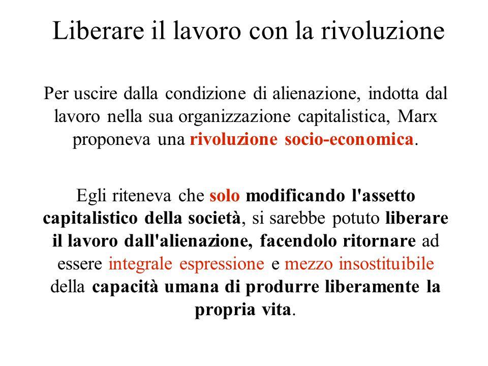 Liberare il lavoro con la rivoluzione Per uscire dalla condizione di alienazione, indotta dal lavoro nella sua organizzazione capitalistica, Marx prop