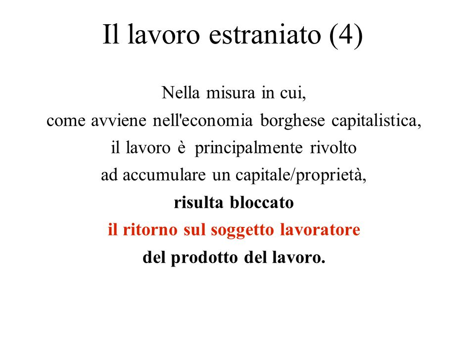 Il lavoro estraniato (4) Nella misura in cui, come avviene nell'economia borghese capitalistica, il lavoro è principalmente rivolto ad accumulare un c