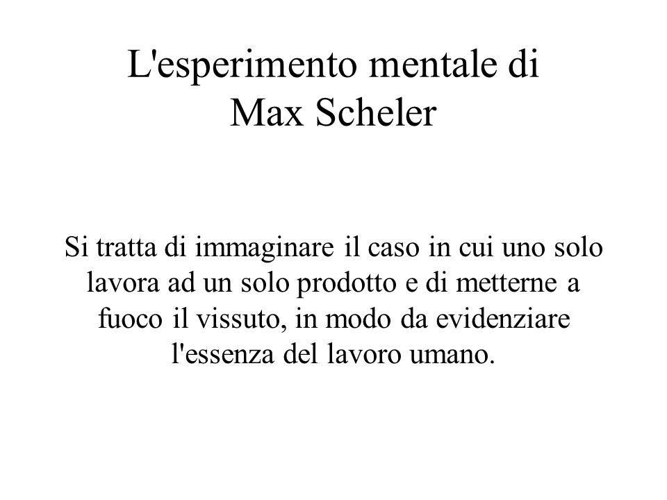 L'esperimento mentale di Max Scheler Si tratta di immaginare il caso in cui uno solo lavora ad un solo prodotto e di metterne a fuoco il vissuto, in m