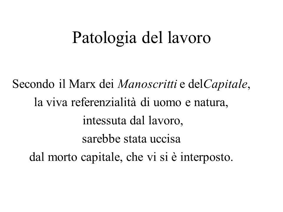 Patologia del lavoro Secondo il Marx dei Manoscritti e delCapitale, la viva referenzialità di uomo e natura, intessuta dal lavoro, sarebbe stata uccis