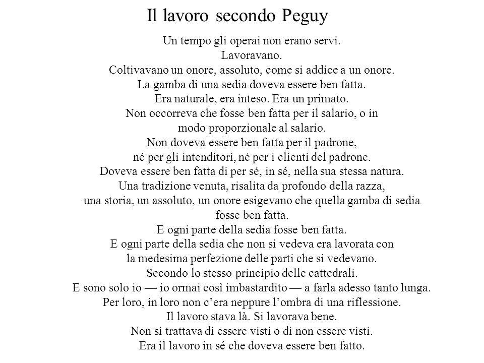 Il lavoro secondo Peguy Un tempo gli operai non erano servi. Lavoravano. Coltivavano un onore, assoluto, come si addice a un onore. La gamba di una se
