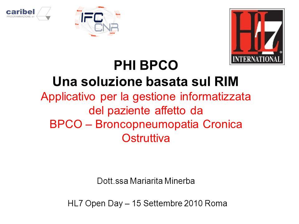 PHI BPCO Una soluzione basata sul RIM Applicativo per la gestione informatizzata del paziente affetto da BPCO – Broncopneumopatia Cronica Ostruttiva Dott.ssa Mariarita Minerba HL7 Open Day – 15 Settembre 2010 Roma