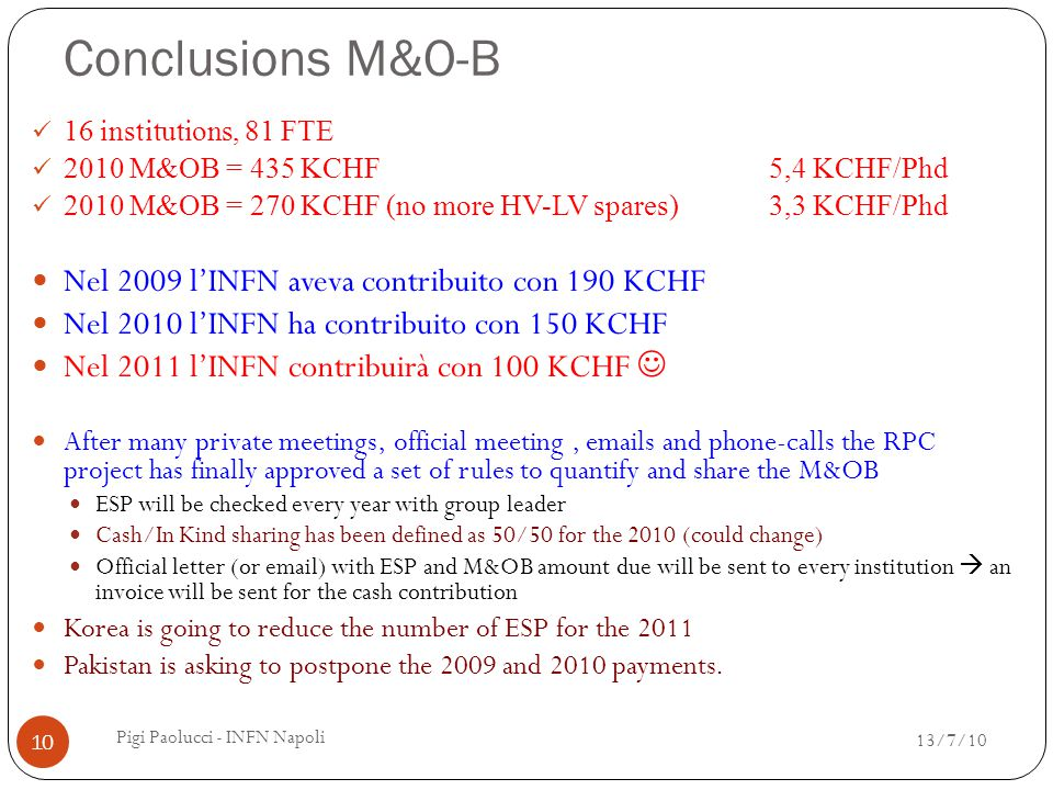 Conclusions M&O-B 16 institutions, 81 FTE 2010 M&OB = 435 KCHF5,4 KCHF/Phd 2010 M&OB = 270 KCHF (no more HV-LV spares)3,3 KCHF/Phd Nel 2009 l'INFN aveva contribuito con 190 KCHF Nel 2010 l'INFN ha contribuito con 150 KCHF Nel 2011 l'INFN contribuirà con 100 KCHF After many private meetings, official meeting, emails and phone-calls the RPC project has finally approved a set of rules to quantify and share the M&OB ESP will be checked every year with group leader Cash/In Kind sharing has been defined as 50/50 for the 2010 (could change) Official letter (or email) with ESP and M&OB amount due will be sent to every institution  an invoice will be sent for the cash contribution Korea is going to reduce the number of ESP for the 2011 Pakistan is asking to postpone the 2009 and 2010 payments.