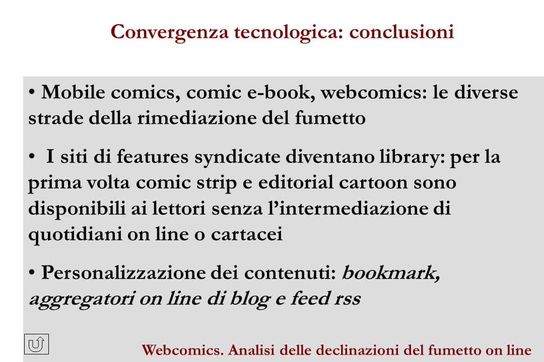 Mobile comics, comic e-book, webcomics: le diverse strade della rimediazione del fumetto I siti di features syndicate diventano library: per la prima volta comic strip e editorial cartoon sono disponibili ai lettori senza l'intermediazione di quotidiani on line o cartacei Personalizzazione dei contenuti: bookmark, aggregatori on line di blog e feed rss Convergenza tecnologica: conclusioni Webcomics.