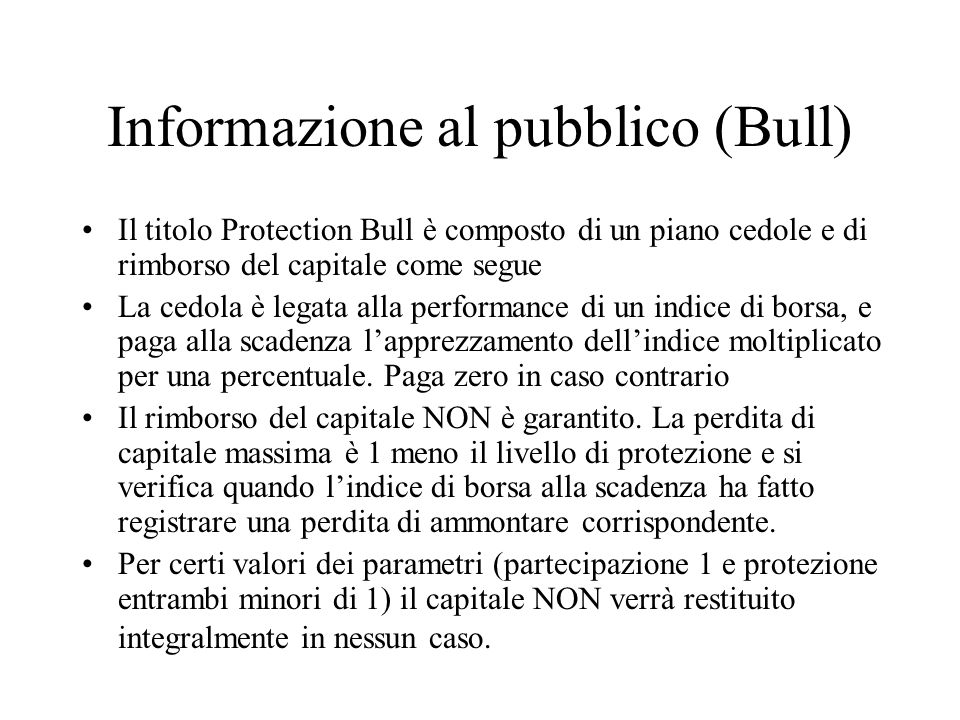 Informazione al pubblico (Bull) Il titolo Protection Bull è composto di un piano cedole e di rimborso del capitale come segue La cedola è legata alla performance di un indice di borsa, e paga alla scadenza l'apprezzamento dell'indice moltiplicato per una percentuale.