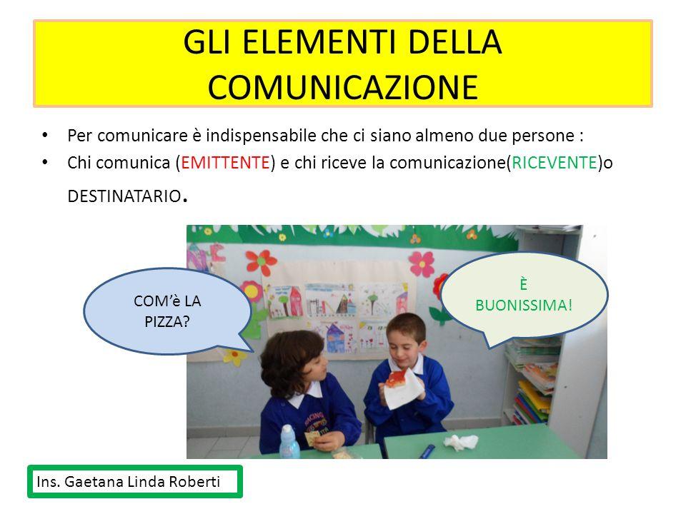 GLI ELEMENTI DELLA COMUNICAZIONE Per comunicare è indispensabile che ci siano almeno due persone : Chi comunica (EMITTENTE) e chi riceve la comunicazi