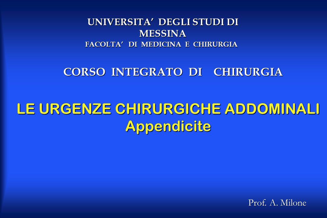 LE URGENZE CHIRURGICHE ADDOMINALI Appendicite Prof. A. Milone UNIVERSITA' DEGLI STUDI DI MESSINA CORSO INTEGRATO DI CHIRURGIA FACOLTA' DI MEDICINA E C