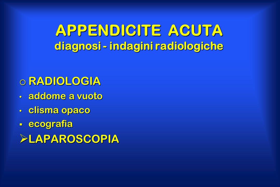 APPENDICITE ACUTA diagnosi - indagini radiologiche o RADIOLOGIA addome a vuoto addome a vuoto clisma opaco clisma opaco  ecografia  LAPAROSCOPIA