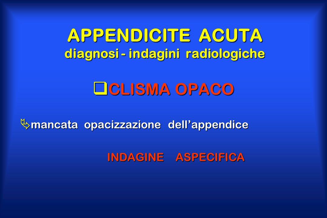 APPENDICITE ACUTA diagnosi - indagini radiologiche  CLISMA OPACO  mancata opacizzazione dell'appendice INDAGINE ASPECIFICA