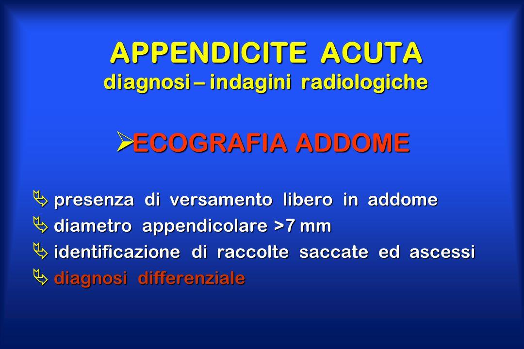 APPENDICITE ACUTA diagnosi – indagini radiologiche  ECOGRAFIA ADDOME  presenza di versamento libero in addome  diametro appendicolare >7 mm  ident