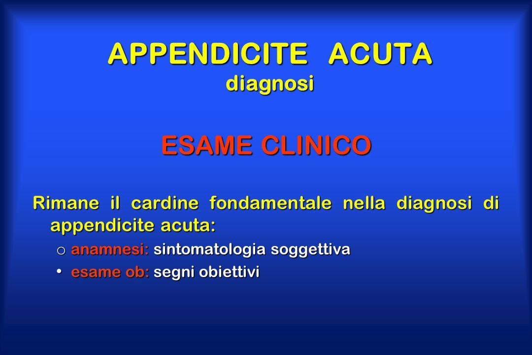 APPENDICITE ACUTA diagnosi ESAME CLINICO Rimane il cardine fondamentale nella diagnosi di appendicite acuta: o anamnesi: sintomatologia soggettiva esa