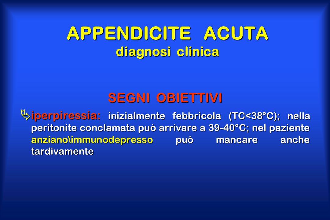 APPENDICITE ACUTA diagnosi clinica SEGNI OBIETTIVI  iperpiressia: inizialmente febbricola (TC<38°C); nella peritonite conclamata può arrivare a 39-40