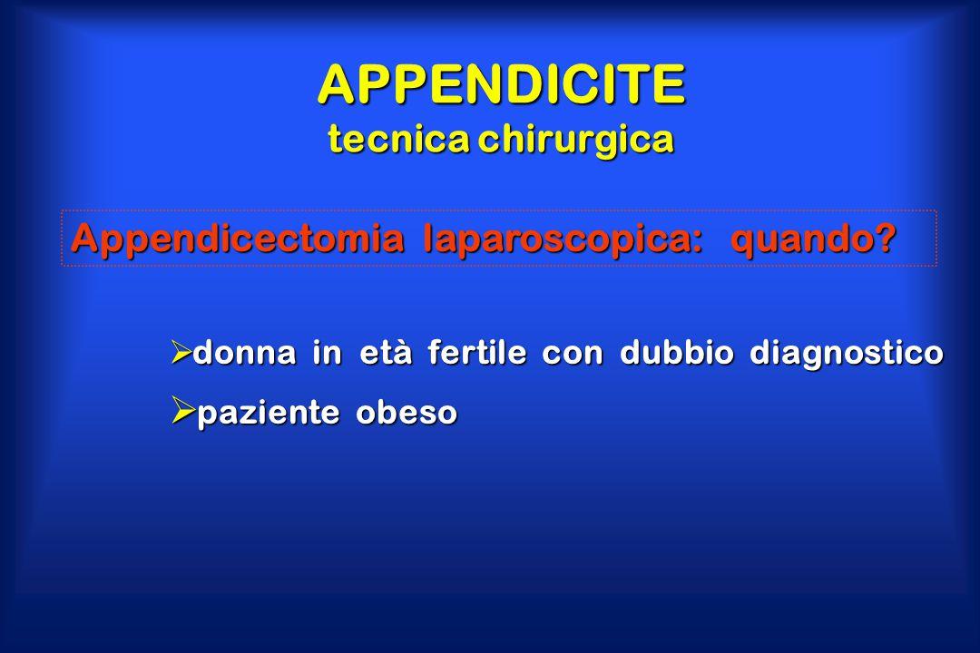 APPENDICITE tecnica chirurgica Appendicectomia laparoscopica: quando?  donna in età fertile con dubbio diagnostico  paziente obeso