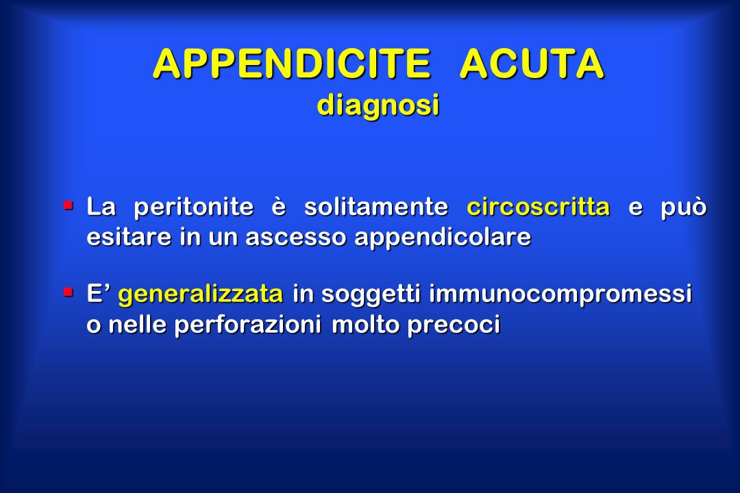 APPENDICITE ACUTA diagnosi  La peritonite è solitamente circoscritta e può esitare in un ascesso appendicolare  E' generalizzata in soggetti immunoc