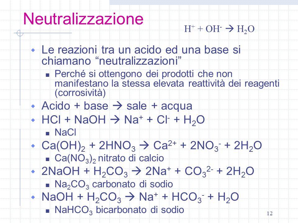 """12 Neutralizzazione  Le reazioni tra un acido ed una base si chiamano """"neutralizzazioni"""" Perché si ottengono dei prodotti che non manifestano la stes"""