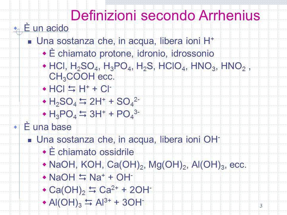 3 Definizioni secondo Arrhenius  È un acido Una sostanza che, in acqua, libera ioni H +  È chiamato protone, idronio, idrossonio  HCl, H 2 SO 4, H