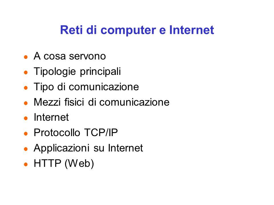 Reti di computer e Internet l A cosa servono l Tipologie principali l Tipo di comunicazione l Mezzi fisici di comunicazione l Internet l Protocollo TCP/IP l Applicazioni su Internet l HTTP (Web)