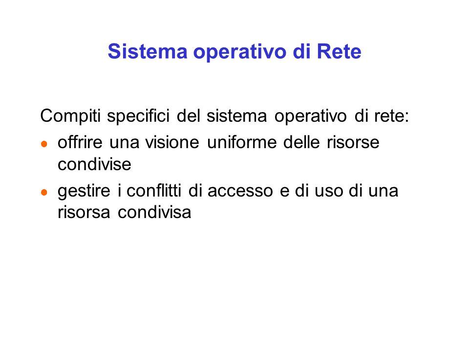 Sistema operativo di Rete Compiti specifici del sistema operativo di rete: l offrire una visione uniforme delle risorse condivise l gestire i conflitti di accesso e di uso di una risorsa condivisa