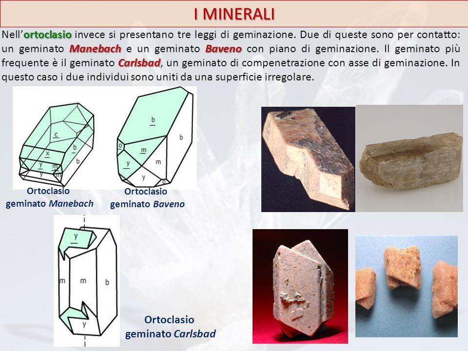 I MINERALI Ortoclasio geminato Carlsbad ortoclasio ManebachBaveno Carlsbad Nell'ortoclasio invece si presentano tre leggi di geminazione. Due di quest