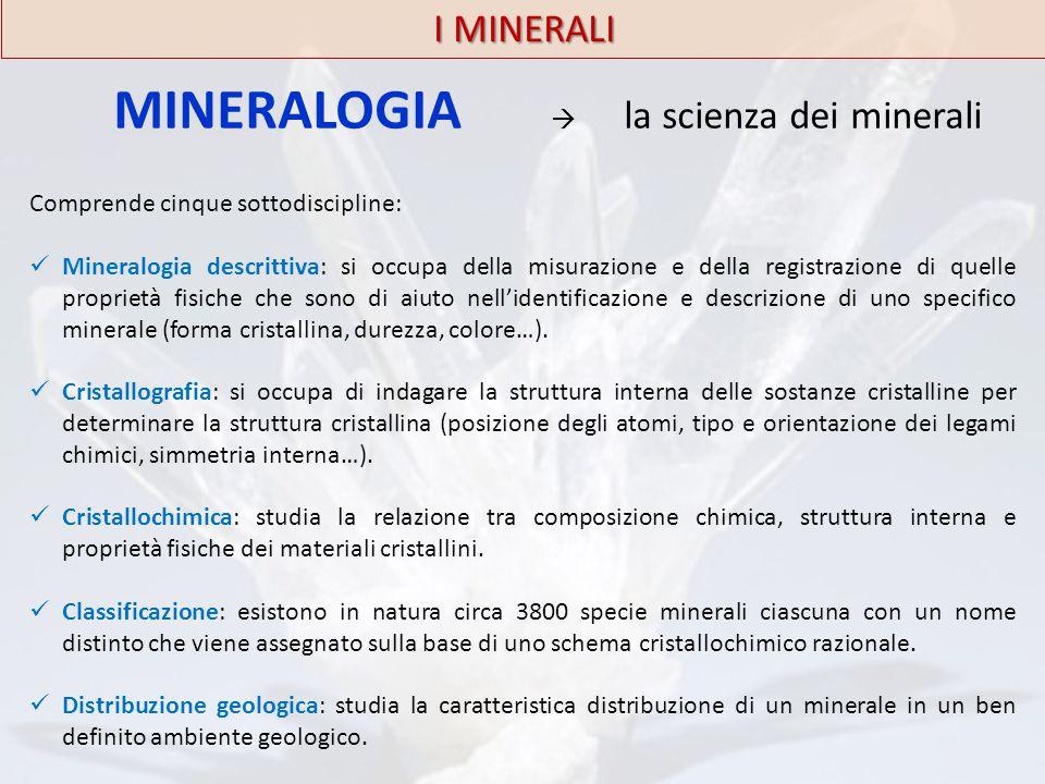 I MINERALI MINERALOGIA  la scienza dei minerali Comprende cinque sottodiscipline: Mineralogia descrittiva: si occupa della misurazione e della regist